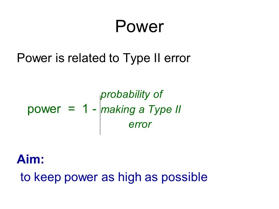 Power Power is related to Type II error probability of power = 1 - making a Type II error Aim: to keep power as high as possible