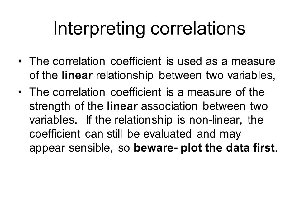 Interpreting correlations The correlation coefficient is used as a measure of the linear relationship between two variables, The correlation coefficie