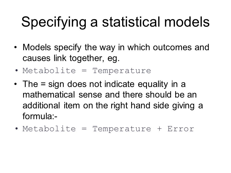 Specifying a statistical models Models specify the way in which outcomes and causes link together, eg. Metabolite = Temperature The = sign does not in