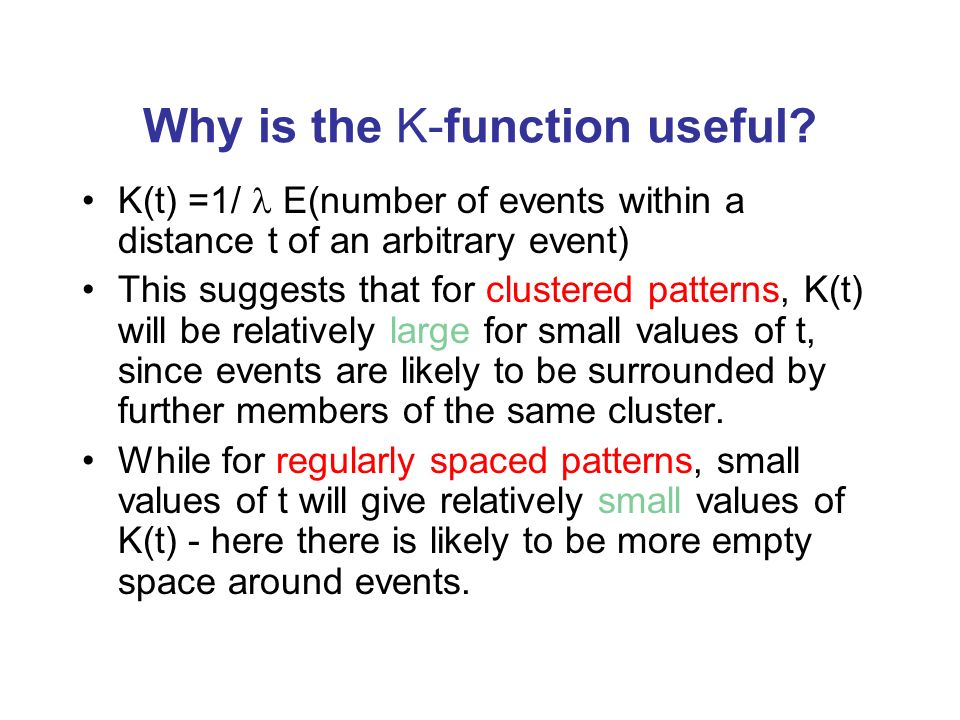Why is the K-function useful? K(t) =1/ E(number of events within a distance t of an arbitrary event) This suggests that for clustered patterns, K(t) w