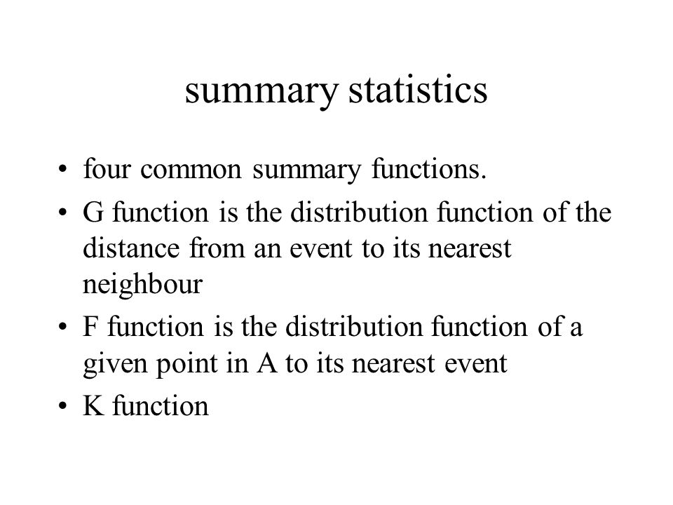summary statistics four common summary functions. G function is the distribution function of the distance from an event to its nearest neighbour F fun