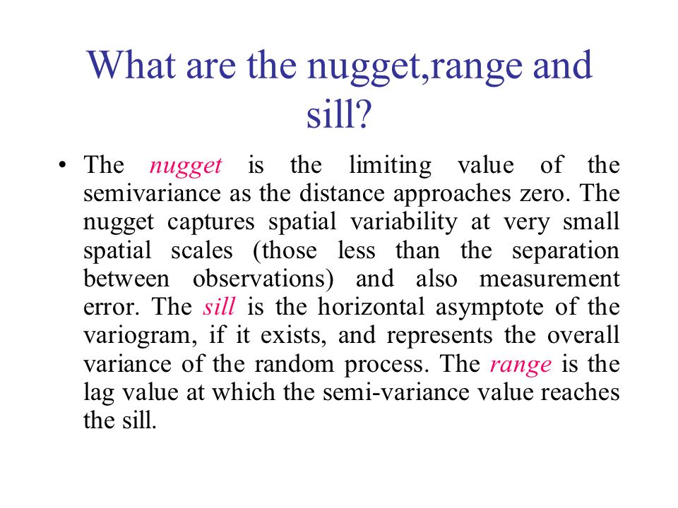 What are the nugget,range and sill? The nugget is the limiting value of the semivariance as the distance approaches zero. The nugget captures spatial