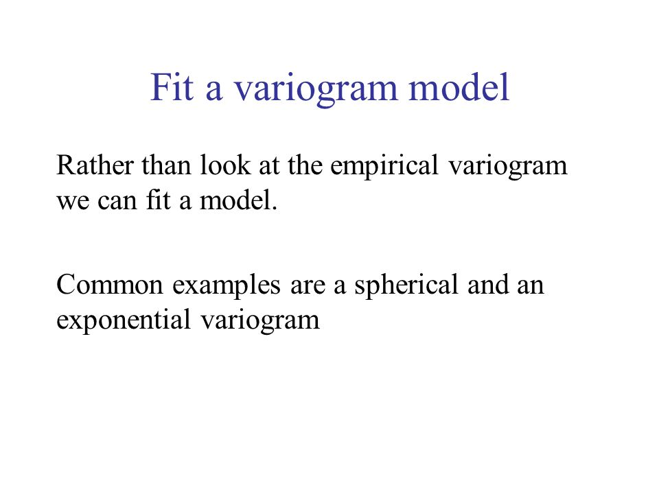 Fit a variogram model Rather than look at the empirical variogram we can fit a model. Common examples are a spherical and an exponential variogram