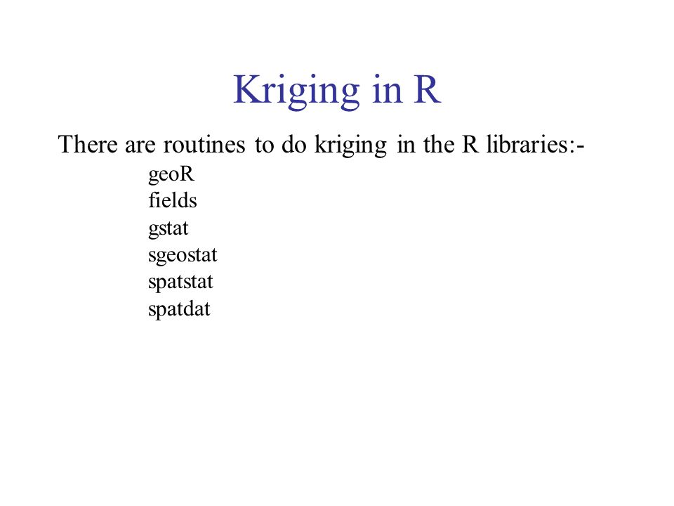 Kriging in R There are routines to do kriging in the R libraries:- geoR fields gstat sgeostat spatstat spatdat