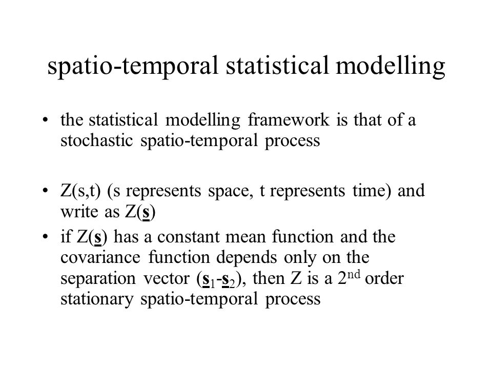spatio-temporal statistical modelling the statistical modelling framework is that of a stochastic spatio-temporal process Z(s,t) (s represents space,