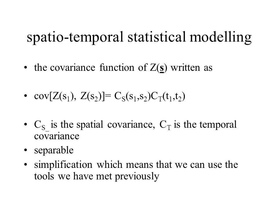 spatio-temporal statistical modelling the covariance function of Z(s) written as cov[Z(s 1 ), Z(s 2 )]= C S (s 1,s 2 )C T (t 1,t 2 ) C S_ is the spati
