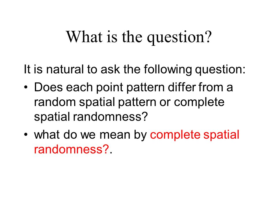 Complete Spatial Randomness (CSR) Given any spatial region A, CSR asserts that (i) conditional on N(A), the events in A are uniformly distributed over A.