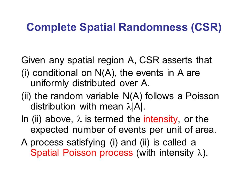 Complete Spatial Randomness (CSR) Given any spatial region A, CSR asserts that (i) conditional on N(A), the events in A are uniformly distributed over