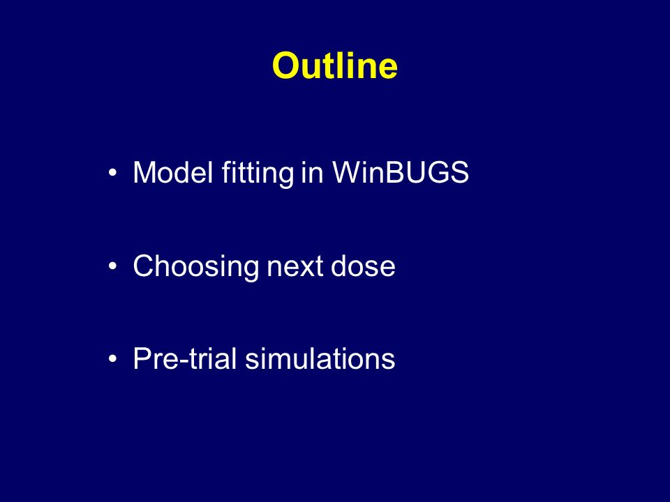 Outline Model fitting in WinBUGS Choosing next dose Pre-trial simulations