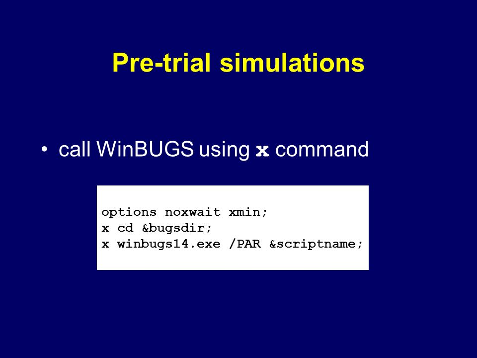 Pre-trial simulations call WinBUGS using x command options noxwait xmin; x cd &bugsdir; x winbugs14.exe /PAR &scriptname;