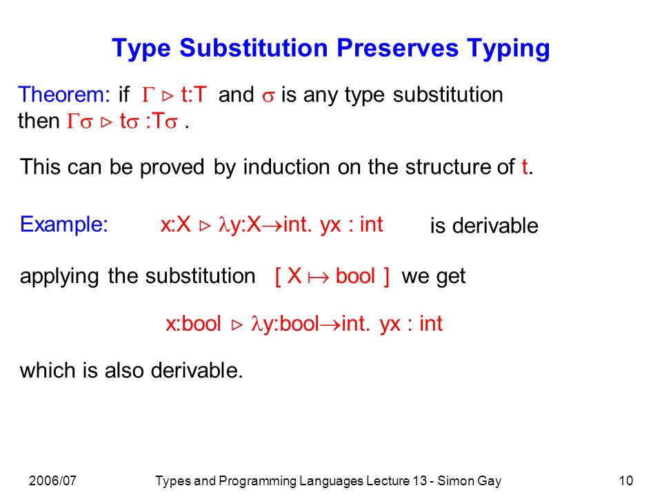 2006/07Types and Programming Languages Lecture 13 - Simon Gay10 Type Substitution Preserves Typing Theorem: if t:T and is any type substitution then t