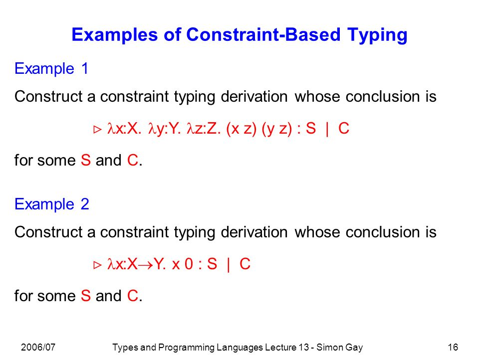 2006/07Types and Programming Languages Lecture 13 - Simon Gay16 Examples of Constraint-Based Typing Example 1 x:X.