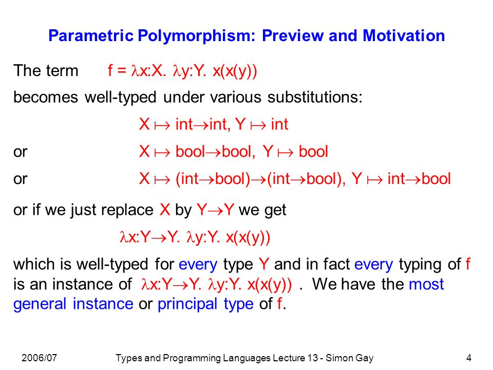 2006/07Types and Programming Languages Lecture 13 - Simon Gay4 Parametric Polymorphism: Preview and Motivation The term f = x:X. y:Y. x(x(y)) becomes