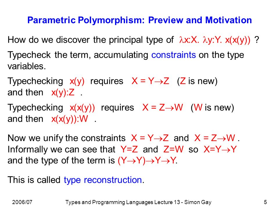 2006/07Types and Programming Languages Lecture 13 - Simon Gay5 Parametric Polymorphism: Preview and Motivation How do we discover the principal type o