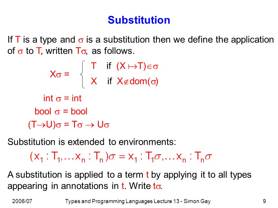 2006/07Types and Programming Languages Lecture 13 - Simon Gay9 Substitution If T is a type and is a substitution then we define the application of to
