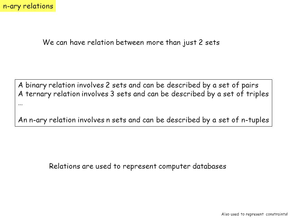 n-ary relations We can have relation between more than just 2 sets A binary relation involves 2 sets and can be described by a set of pairs A ternary