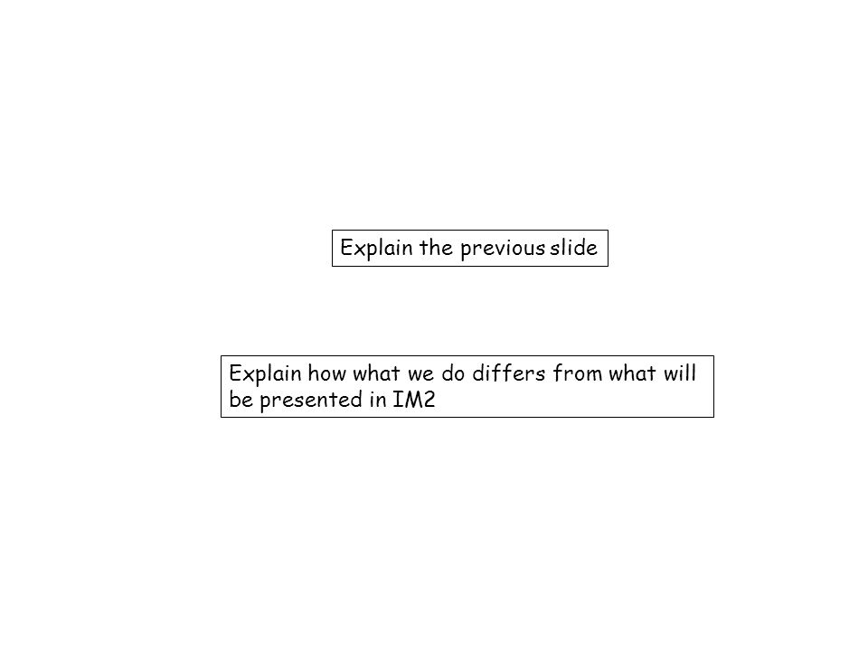 Explain the previous slide Explain how what we do differs from what will be presented in IM2