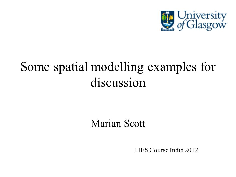 Some spatial modelling examples for discussion Marian Scott TIES Course India 2012