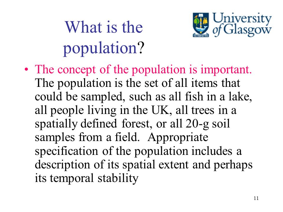 11 What is the population? The concept of the population is important. The population is the set of all items that could be sampled, such as all fish