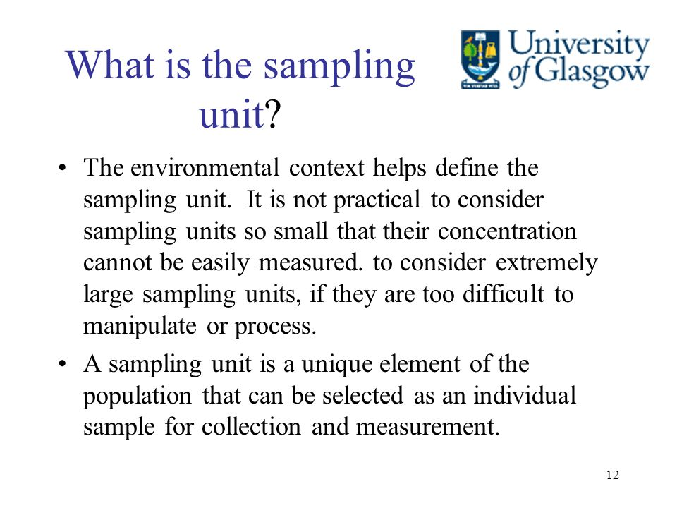 12 What is the sampling unit? The environmental context helps define the sampling unit. It is not practical to consider sampling units so small that t