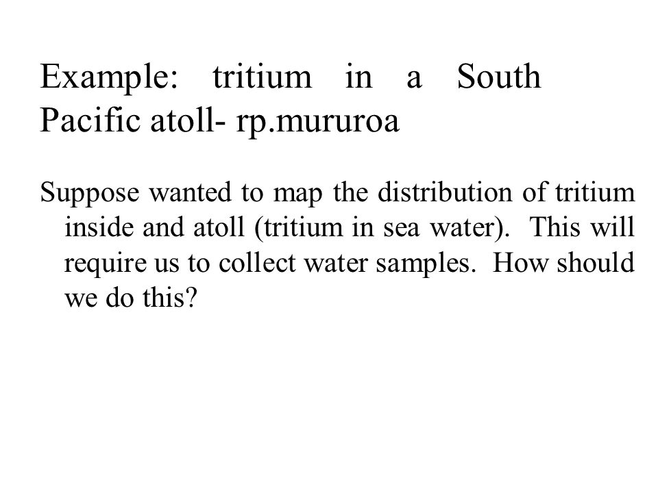 Example: tritium in a South Pacific atoll- rp.mururoa Suppose wanted to map the distribution of tritium inside and atoll (tritium in sea water). This
