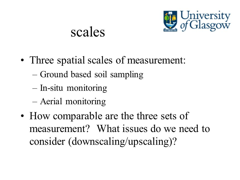 scales Three spatial scales of measurement: –Ground based soil sampling –In-situ monitoring –Aerial monitoring How comparable are the three sets of me