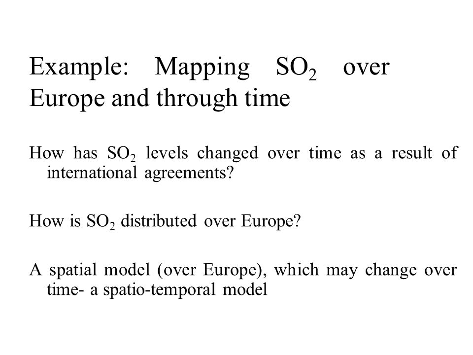 Example: Mapping SO 2 over Europe and through time How has SO 2 levels changed over time as a result of international agreements? How is SO 2 distribu