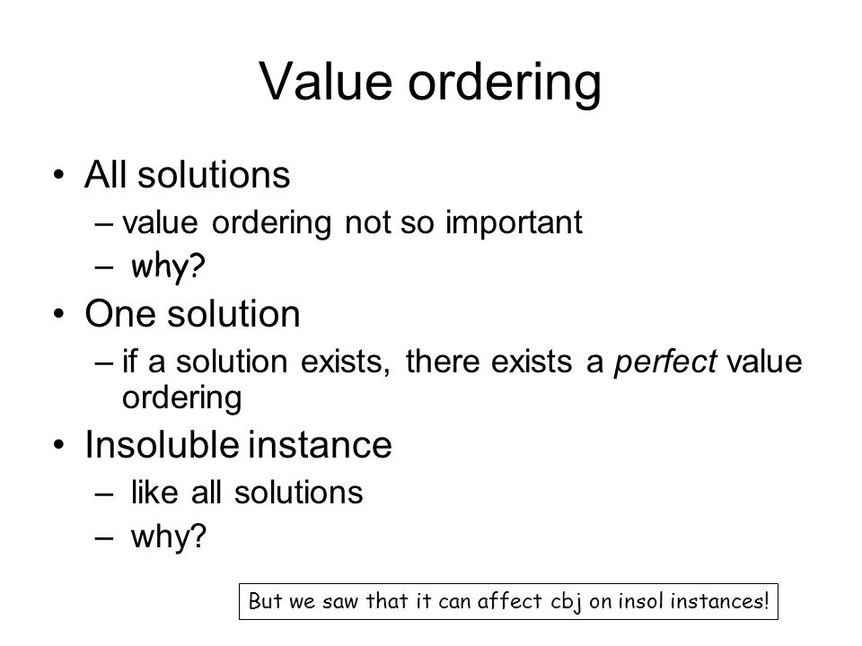 Value ordering All solutions –value ordering not so important – why? One solution –if a solution exists, there exists a perfect value ordering Insolub