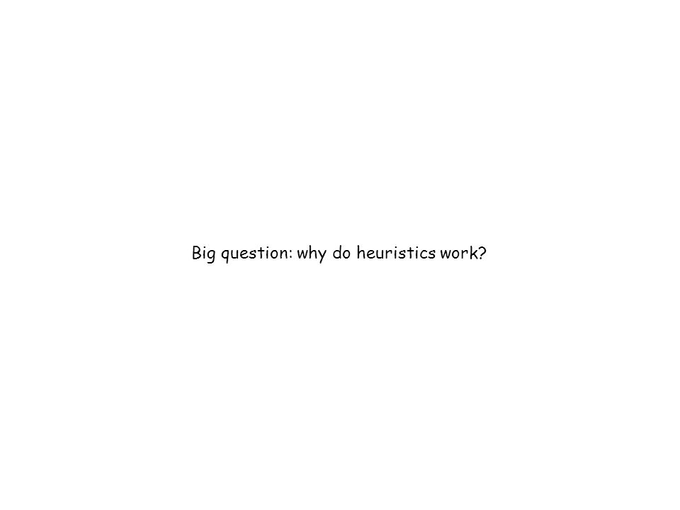 Big question: why do heuristics work?