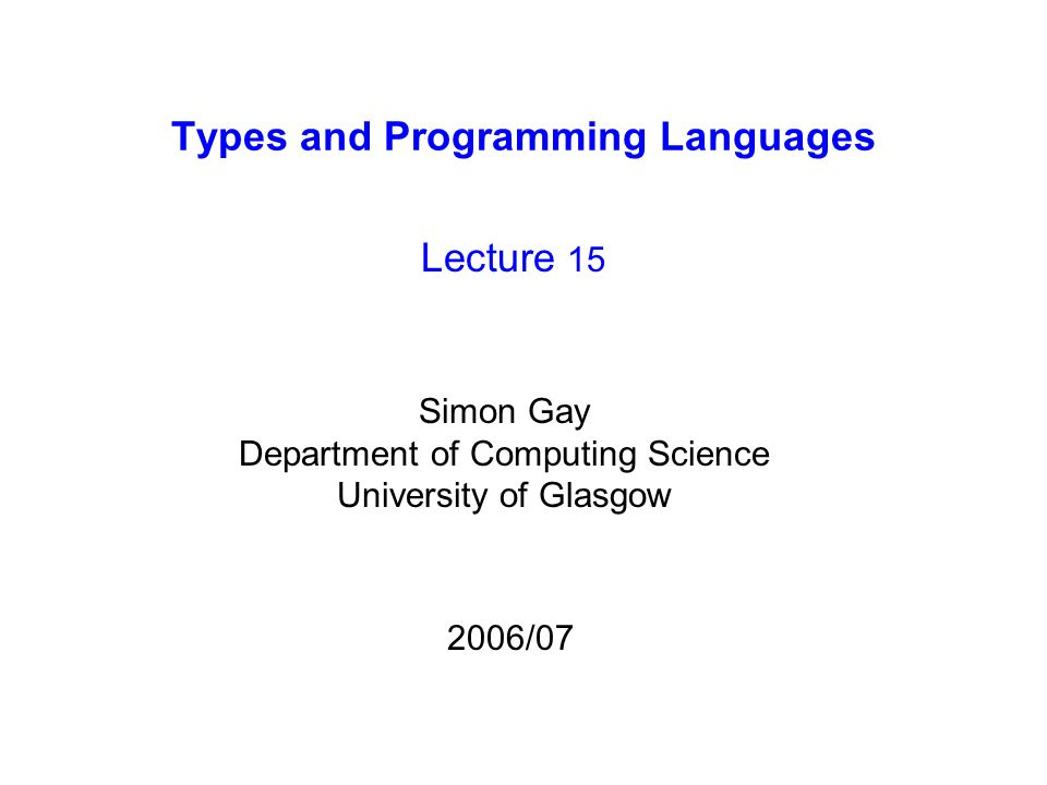 Types and Programming Languages Lecture 15 Simon Gay Department of Computing Science University of Glasgow 2006/07