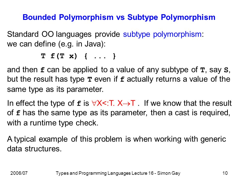 2006/07Types and Programming Languages Lecture 16 - Simon Gay10 Bounded Polymorphism vs Subtype Polymorphism Standard OO languages provide subtype polymorphism: we can define (e.g.
