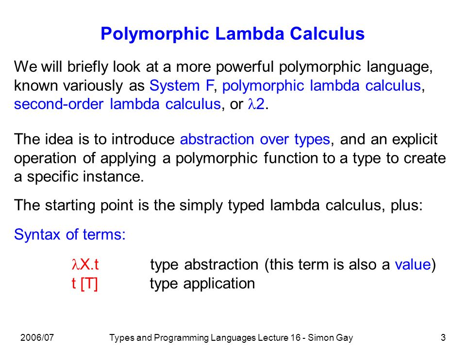 2006/07Types and Programming Languages Lecture 16 - Simon Gay3 Polymorphic Lambda Calculus We will briefly look at a more powerful polymorphic language, known variously as System F, polymorphic lambda calculus, second-order lambda calculus, or 2.