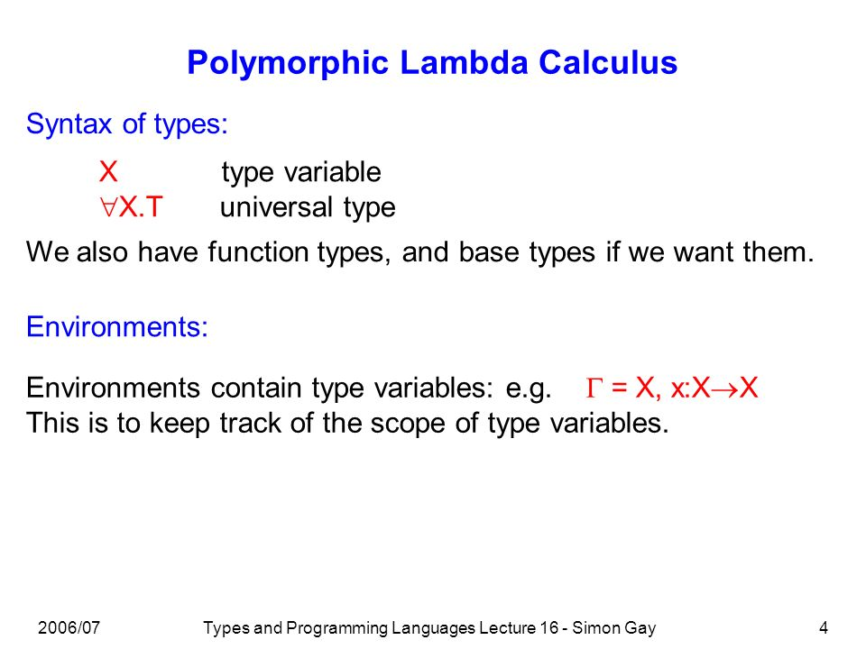 2006/07Types and Programming Languages Lecture 16 - Simon Gay5 Polymorphic Lambda Calculus Reduction: Typing: The usual rules, plus (R-TApp) ( X.t) [ T ] t [ X T ] (R-TAppTAbs) The usual rules, plus (T-TAbs)(T-TApp)