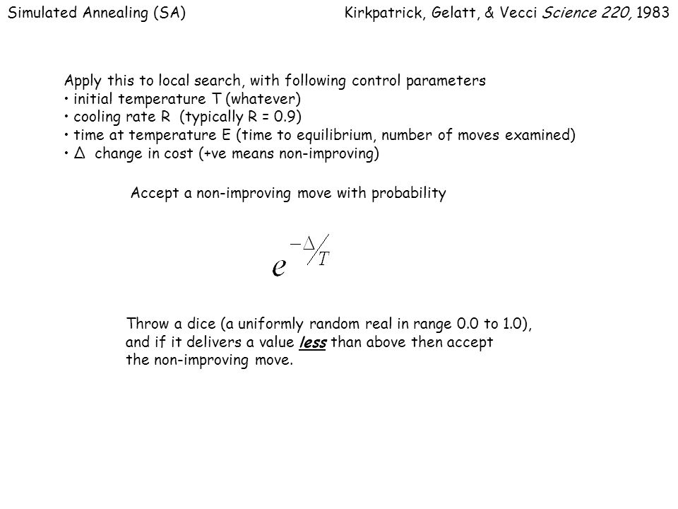 Simulated Annealing (SA)Kirkpatrick, Gelatt, & Vecci Science 220, 1983 Apply this to local search, with following control parameters initial temperature T (whatever) cooling rate R (typically R = 0.9) time at temperature E (time to equilibrium, number of moves examined) Δ change in cost (+ve means non-improving) Accept a non-improving move with probability Throw a dice (a uniformly random real in range 0.0 to 1.0), and if it delivers a value less than above then accept the non-improving move.