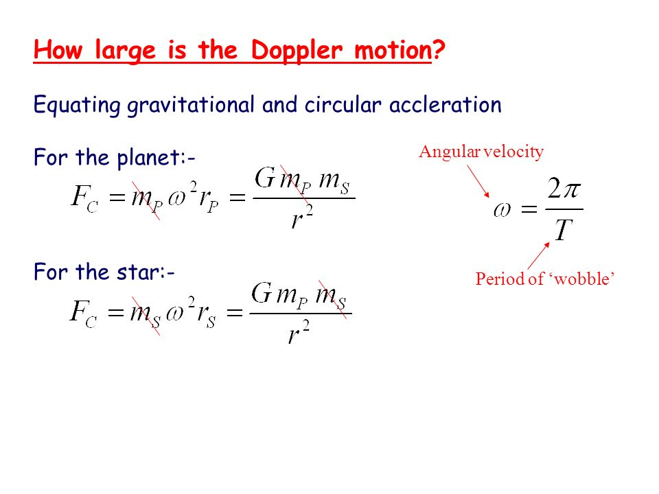 How large is the Doppler motion? Equating gravitational and circular accleration For the planet:- For the star:- Angular velocity Period of wobble