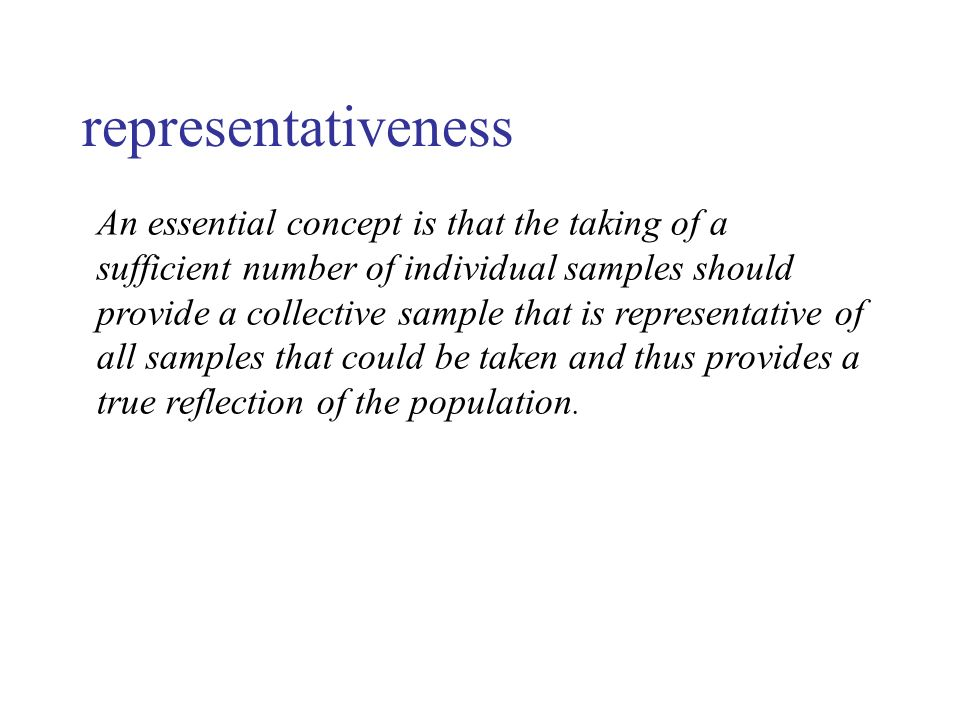 representativeness An essential concept is that the taking of a sufficient number of individual samples should provide a collective sample that is representative of all samples that could be taken and thus provides a true reflection of the population.