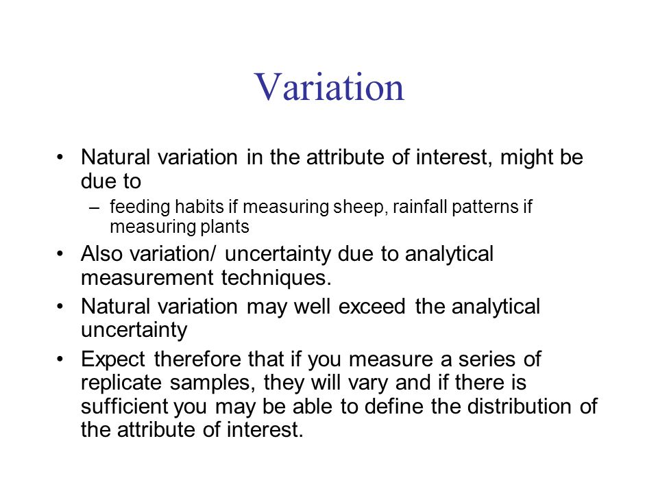 Variation Natural variation in the attribute of interest, might be due to –feeding habits if measuring sheep, rainfall patterns if measuring plants Also variation/ uncertainty due to analytical measurement techniques.