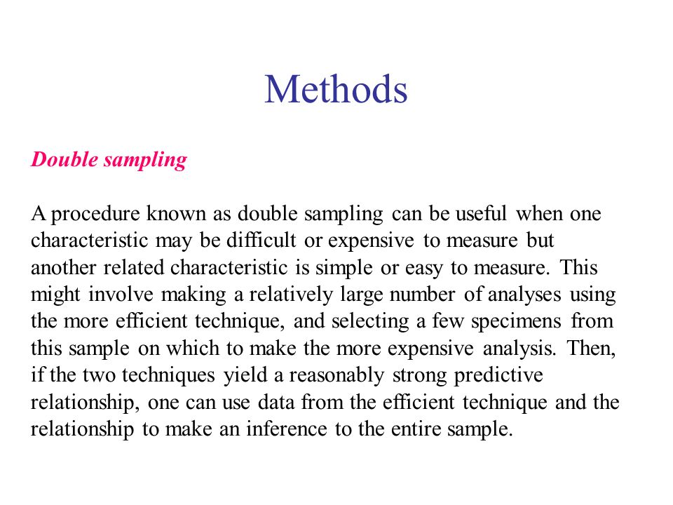 Methods Double sampling A procedure known as double sampling can be useful when one characteristic may be difficult or expensive to measure but another related characteristic is simple or easy to measure.