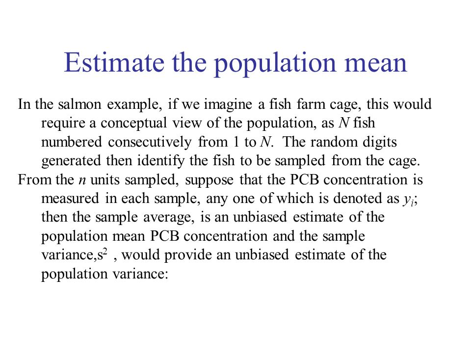 Estimate the population mean In the salmon example, if we imagine a fish farm cage, this would require a conceptual view of the population, as N fish numbered consecutively from 1 to N.