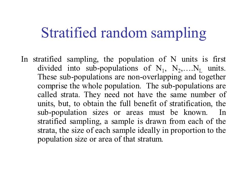 Stratified random sampling In stratified sampling, the population of N units is first divided into sub-populations of N 1, N 2,….N L units.