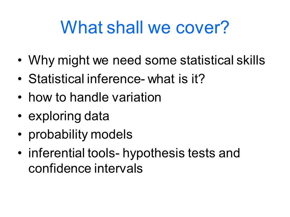 What shall we cover. Why might we need some statistical skills Statistical inference- what is it.