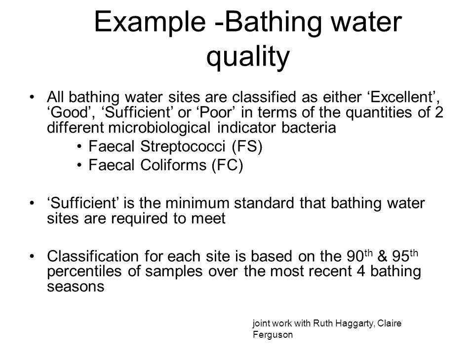 Example -Bathing water quality All bathing water sites are classified as either Excellent, Good, Sufficient or Poor in terms of the quantities of 2 different microbiological indicator bacteria Faecal Streptococci (FS) Faecal Coliforms (FC) Sufficient is the minimum standard that bathing water sites are required to meet Classification for each site is based on the 90 th & 95 th percentiles of samples over the most recent 4 bathing seasons joint work with Ruth Haggarty, Claire Ferguson