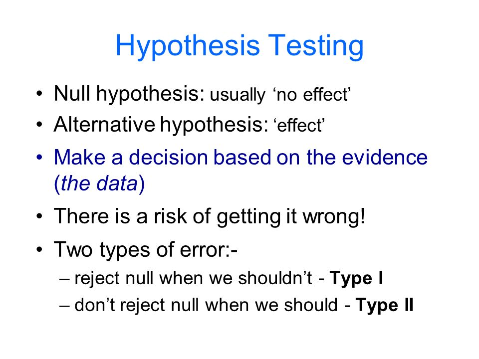 Hypothesis Testing Null hypothesis: usually no effect Alternative hypothesis: effect Make a decision based on the evidence (the data) There is a risk of getting it wrong.