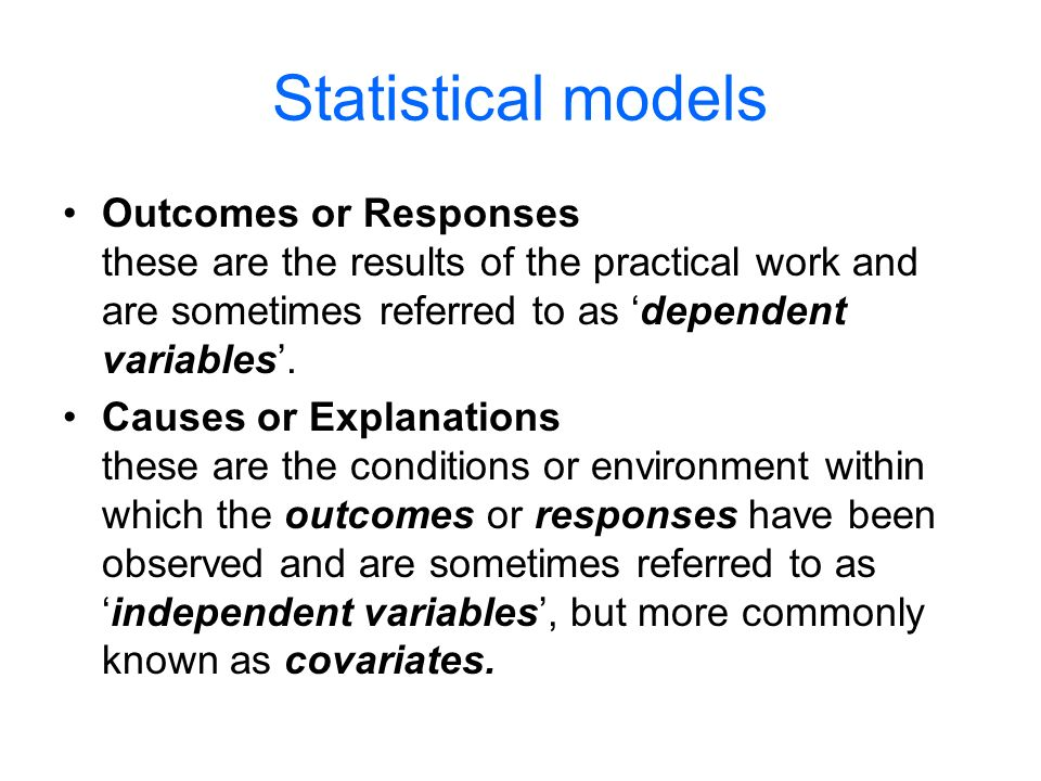 Statistical models Outcomes or Responses these are the results of the practical work and are sometimes referred to as dependent variables.