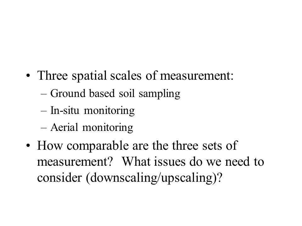 Three spatial scales of measurement: –Ground based soil sampling –In-situ monitoring –Aerial monitoring How comparable are the three sets of measureme