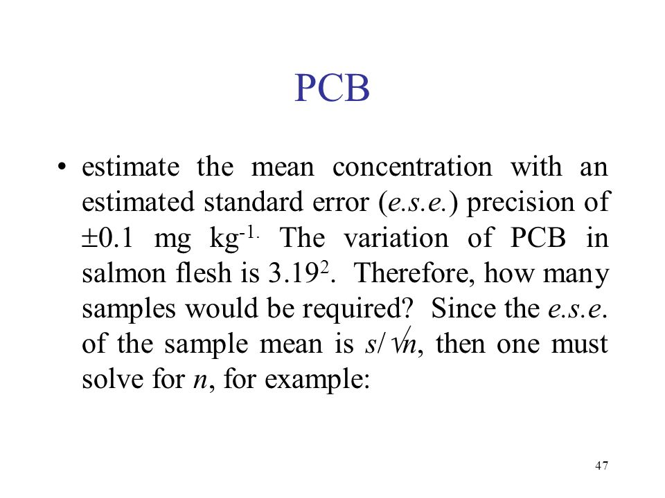 47 PCB estimate the mean concentration with an estimated standard error (e.s.e.) precision of 0.1 mg kg -1. The variation of PCB in salmon flesh is 3.