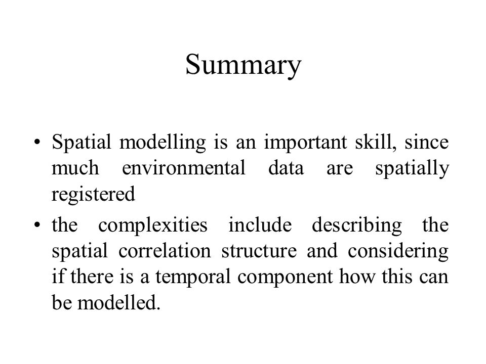 Summary Spatial modelling is an important skill, since much environmental data are spatially registered the complexities include describing the spatia