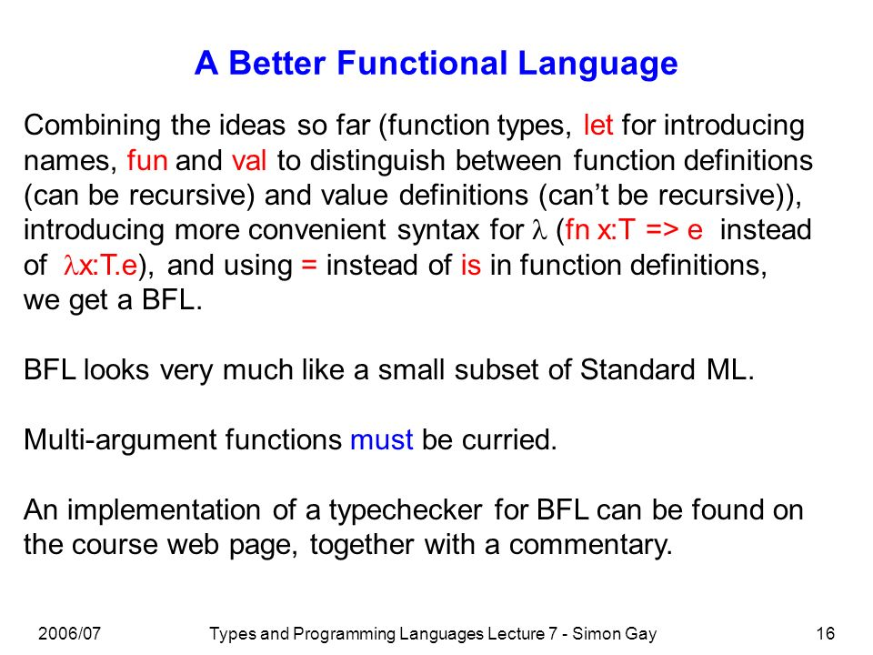 2006/07Types and Programming Languages Lecture 7 - Simon Gay16 A Better Functional Language Combining the ideas so far (function types, let for introd