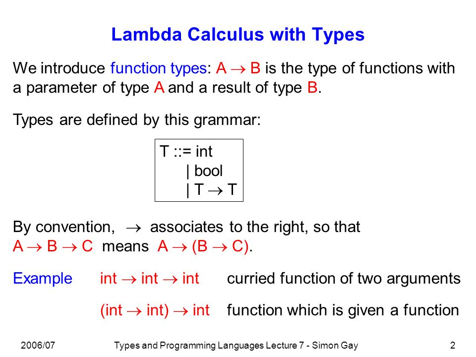 Types and Programming Languages Lecture 7 - Simon Gay2 Lambda Calculus with Types We introduce function types: A B is the type of functions with a par