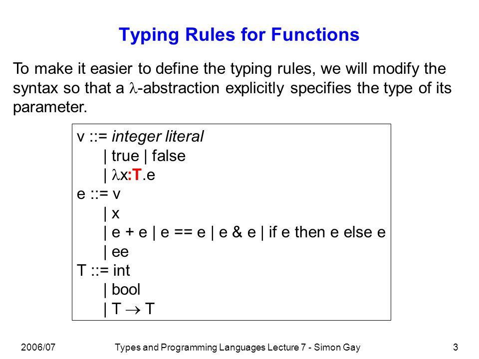 2006/07Types and Programming Languages Lecture 7 - Simon Gay3 Typing Rules for Functions To make it easier to define the typing rules, we will modify